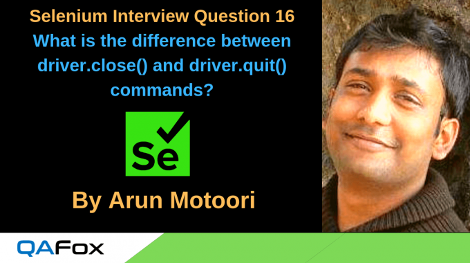 Selenium Interview Question 16 – What is the difference between driver.close() and driver.quit() commands?