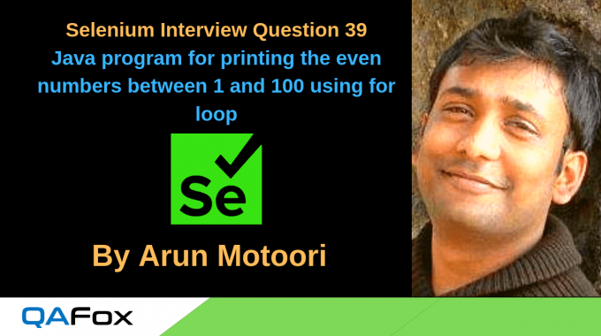 Selenium Interview Question 39 – Write a Java program for printing the even numbers between 1 and 100 using for loop?