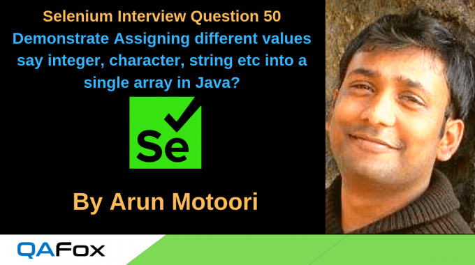 Selenium Interview Question 50 – How to assign different types of values say integer, character, string, decimal and boolean into the same array in Java?
